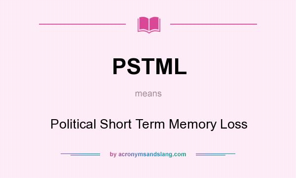 What does PSTML mean? It stands for Political Short Term Memory Loss