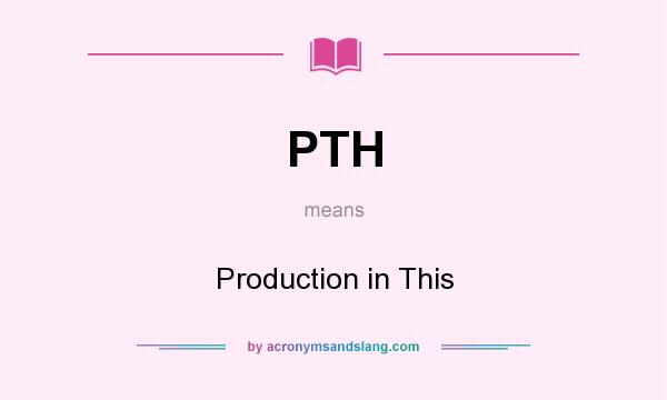What does PTH mean? It stands for Production in This