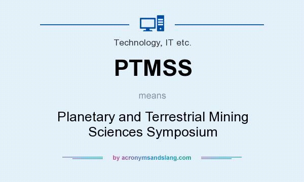 What does PTMSS mean? It stands for Planetary and Terrestrial Mining Sciences Symposium