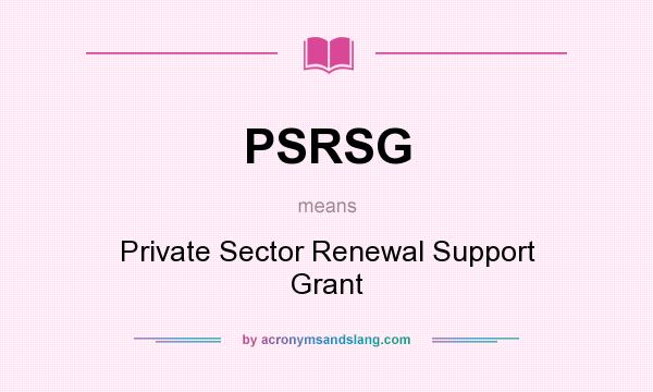 What does PSRSG mean? It stands for Private Sector Renewal Support Grant