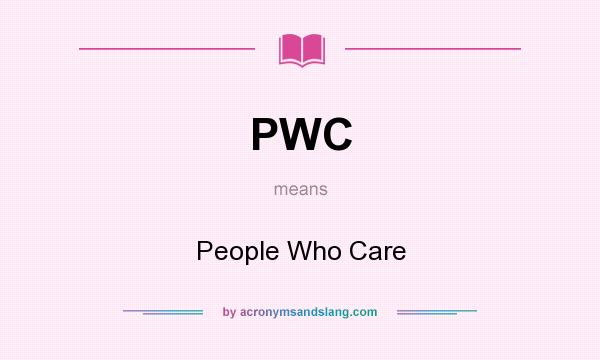 What does PWC mean? It stands for People Who Care