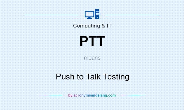 What does PTT mean? It stands for Push to Talk Testing