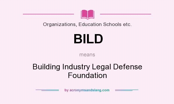 What does BILD mean? It stands for Building Industry Legal Defense Foundation
