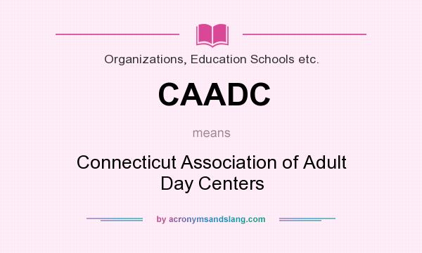 What does CAADC mean? It stands for Connecticut Association of Adult Day Centers