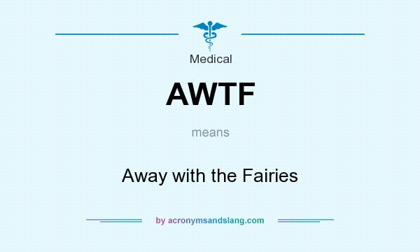What does AWTF mean? It stands for Away with the Fairies