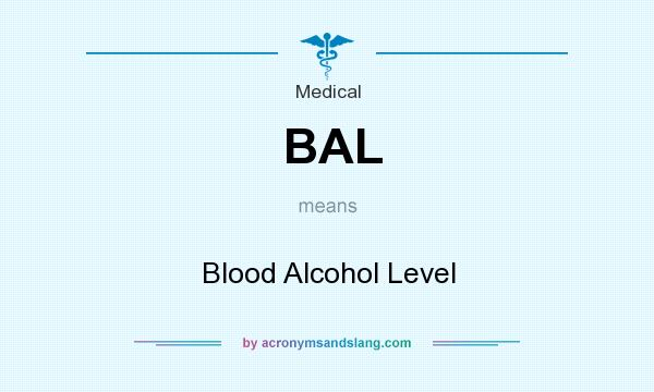 What does BAL mean? It stands for Blood Alcohol Level