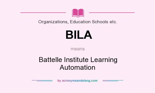 What does BILA mean? It stands for Battelle Institute Learning Automation