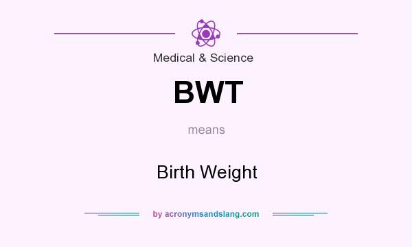 What does BWT mean? It stands for Birth Weight