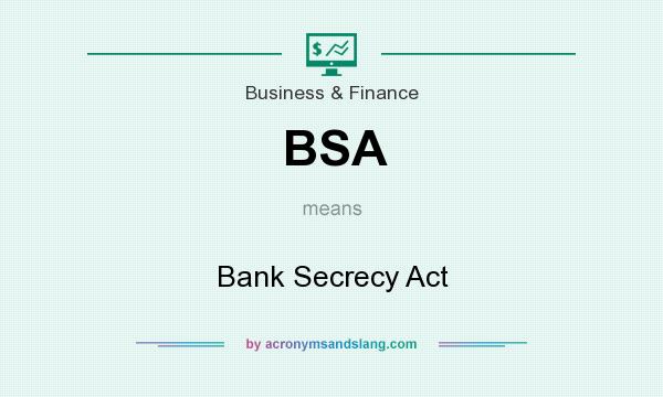 What does BSA mean? It stands for Bank Secrecy Act