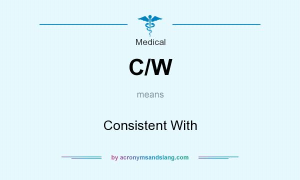 What does C/W mean? It stands for Consistent With