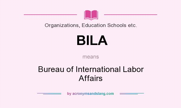 What does BILA mean? It stands for Bureau of International Labor Affairs