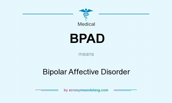 What does BPAD mean? It stands for Bipolar Affective Disorder