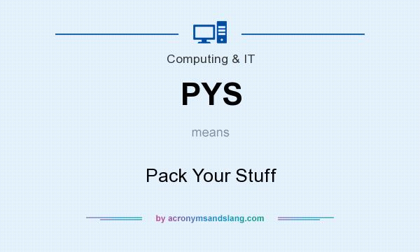 What does PYS mean? It stands for Pack Your Stuff