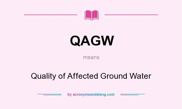 What does QAGW mean? It stands for Quality of Affected Ground Water