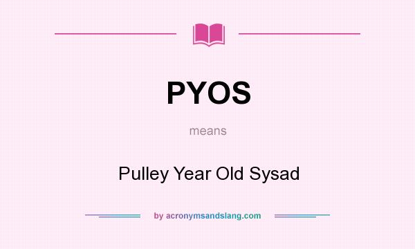 What does PYOS mean? It stands for Pulley Year Old Sysad