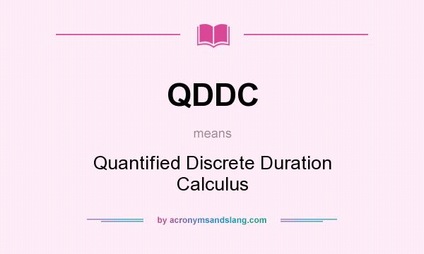 Definition Of QDDC   QDDC Stands For Quantified Discrete Duration Calculus.  By AcronymsAndSlang.com