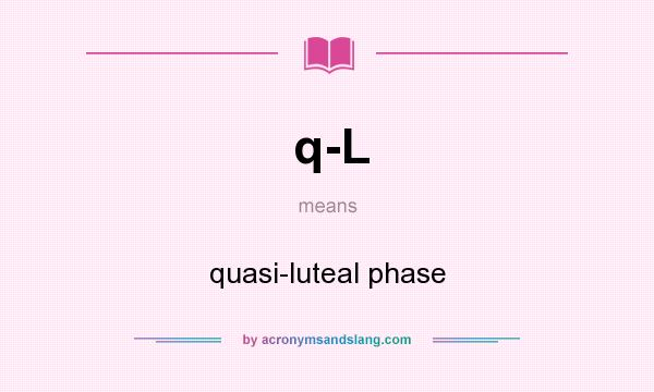 What does q-L mean? It stands for quasi-luteal phase