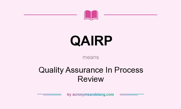What does QAIRP mean? It stands for Quality Assurance In Process Review