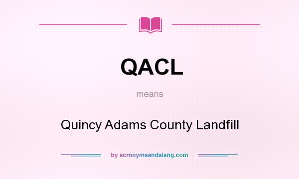 What does QACL mean? It stands for Quincy Adams County Landfill
