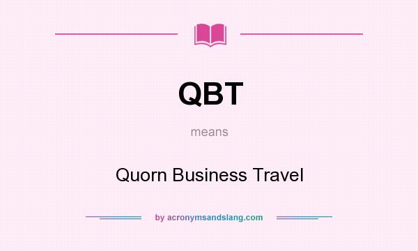 What does QBT mean? It stands for Quorn Business Travel