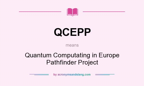 What does QCEPP mean? It stands for Quantum Computating in Europe Pathfinder Project