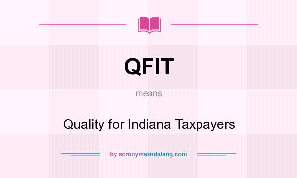 What does QFIT mean? It stands for Quality for Indiana Taxpayers