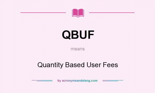 What does QBUF mean? It stands for Quantity Based User Fees