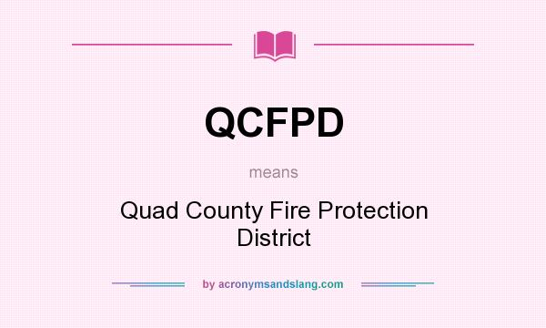 What does QCFPD mean? It stands for Quad County Fire Protection District