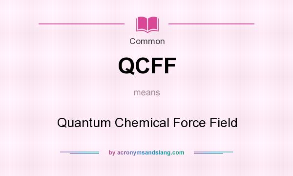 What does QCFF mean? It stands for Quantum Chemical Force Field