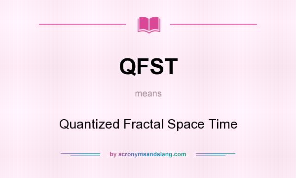 What does QFST mean? It stands for Quantized Fractal Space Time