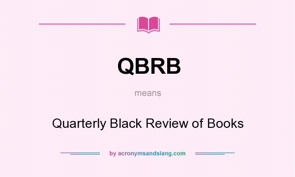 What does QBRB mean? It stands for Quarterly Black Review of Books