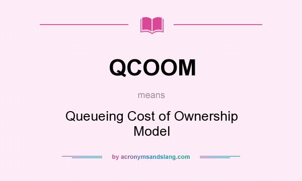 What does QCOOM mean? It stands for Queueing Cost of Ownership Model
