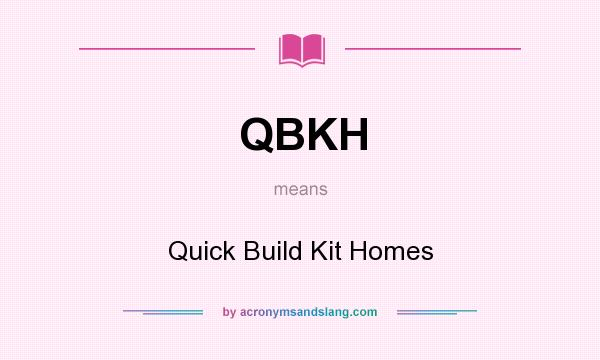 What does QBKH mean? It stands for Quick Build Kit Homes