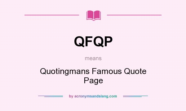 What does QFQP mean? It stands for Quotingmans Famous Quote Page