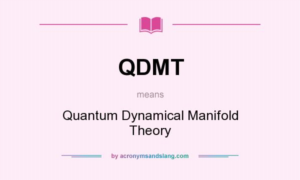 What does QDMT mean? It stands for Quantum Dynamical Manifold Theory