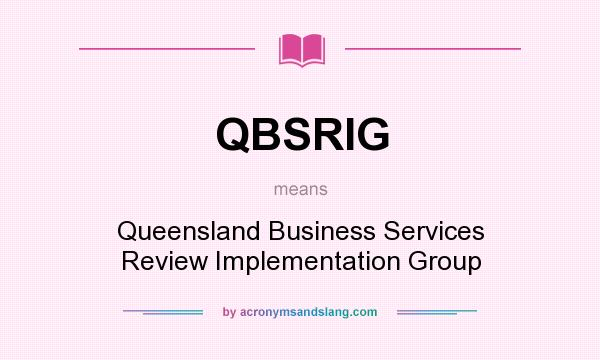 What does QBSRIG mean? It stands for Queensland Business Services Review Implementation Group
