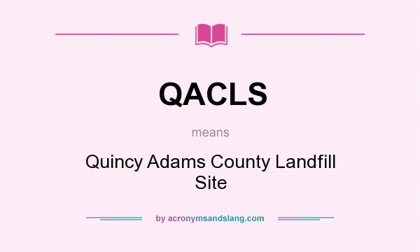 What does QACLS mean? It stands for Quincy Adams County Landfill Site