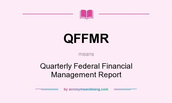 What does QFFMR mean? It stands for Quarterly Federal Financial Management Report