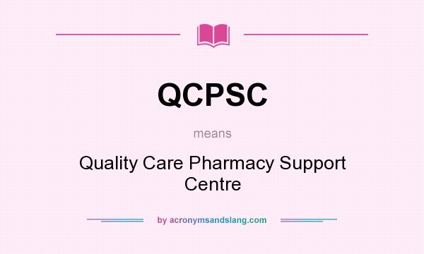 What does QCPSC mean? It stands for Quality Care Pharmacy Support Centre