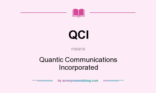 What does QCI mean? It stands for Quantic Communications Incorporated