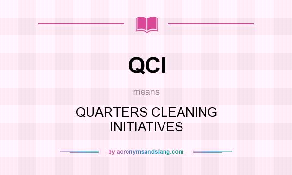 What does QCI mean? It stands for QUARTERS CLEANING INITIATIVES