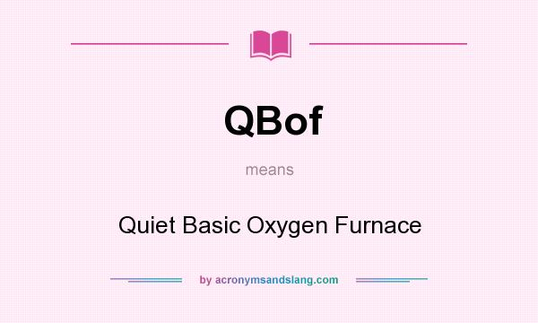 What does QBof mean? It stands for Quiet Basic Oxygen Furnace