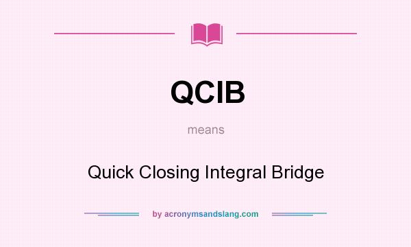 What does QCIB mean? It stands for Quick Closing Integral Bridge