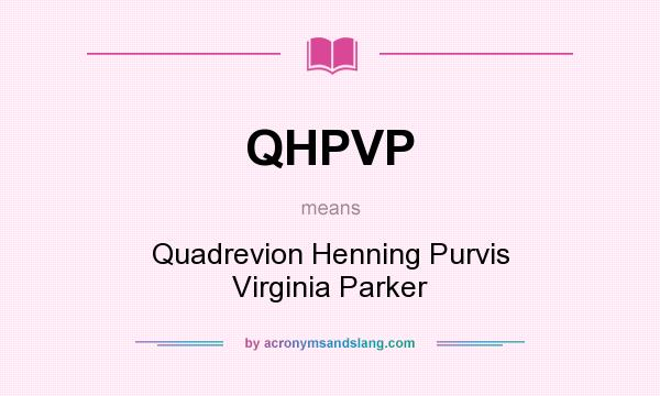 What does QHPVP mean? It stands for Quadrevion Henning Purvis Virginia Parker