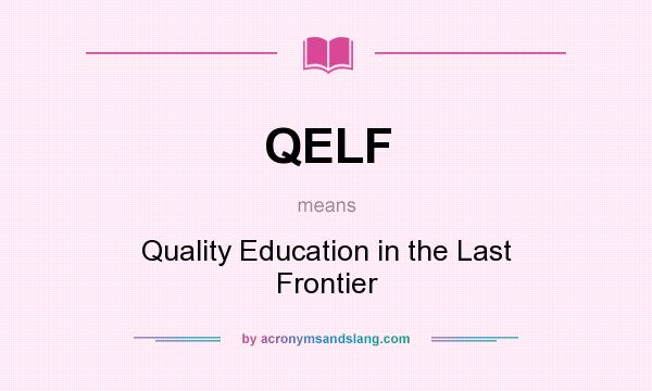 What does QELF mean? It stands for Quality Education in the Last Frontier