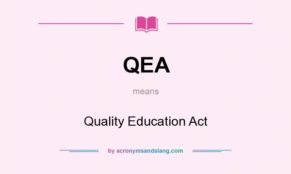 What does QEA mean? It stands for Quality Education Act