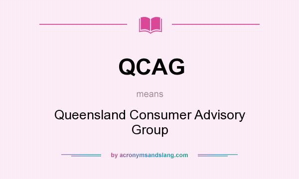 What does QCAG mean? It stands for Queensland Consumer Advisory Group