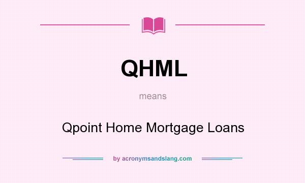 What does QHML mean? It stands for Qpoint Home Mortgage Loans