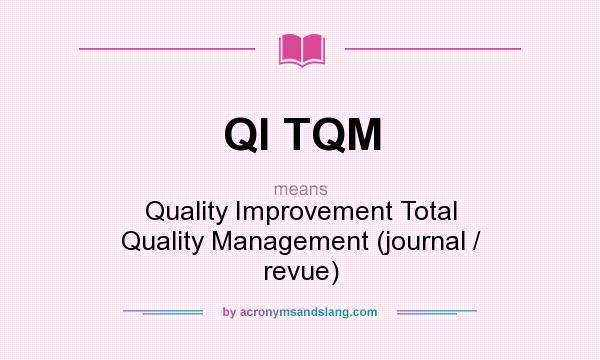 What does QI TQM mean? It stands for Quality Improvement Total Quality Management (journal / revue)