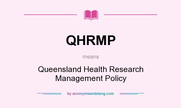 What does QHRMP mean? It stands for Queensland Health Research Management Policy